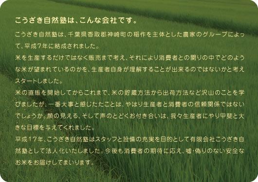 こうざき自然塾は、こんな会社です。こうざき自然塾は、千葉県香取郡神崎町の稲作を主体とした農家のグループによって、平成7年に結成されました。米を生産するだけではなく販売まで考え、それにより消費者との関りの中でどのような米が望まれているのかを、生産者自身が理解することが出来るのではないかと考えスタートしました。米の直販を開始してからこれまで、米の貯蔵方法から出荷方法など沢山のことを学びましたが、一番大事と感じたたことは、やはり生産者と消費者の信頼関係ではないでしょうか。顔の見える、そして声のとどくお付き合いは、我々生産者にやり甲斐と大きな目標を与えてくれました。平成17年、こうざき自然塾はスタッフと設備の充実を目的として有限会社こうざき自然塾として法人化いたしました。今後も消費者の期待に応え、嘘・偽りのない安全なお米をお届けしてまいります。